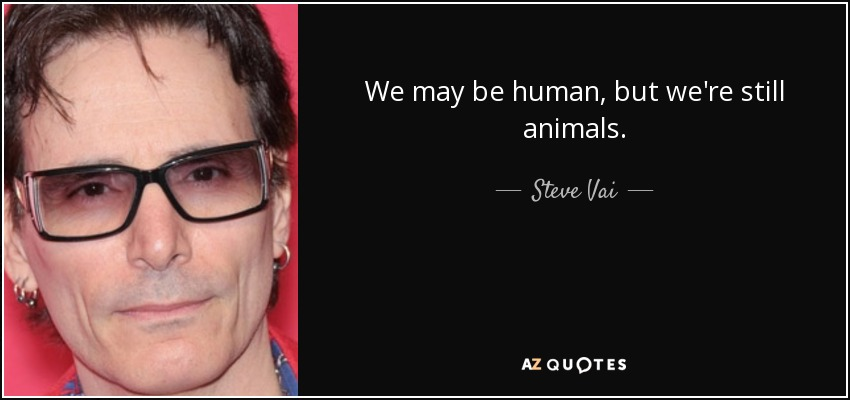 We may be human, but we're still animals. - Steve Vai