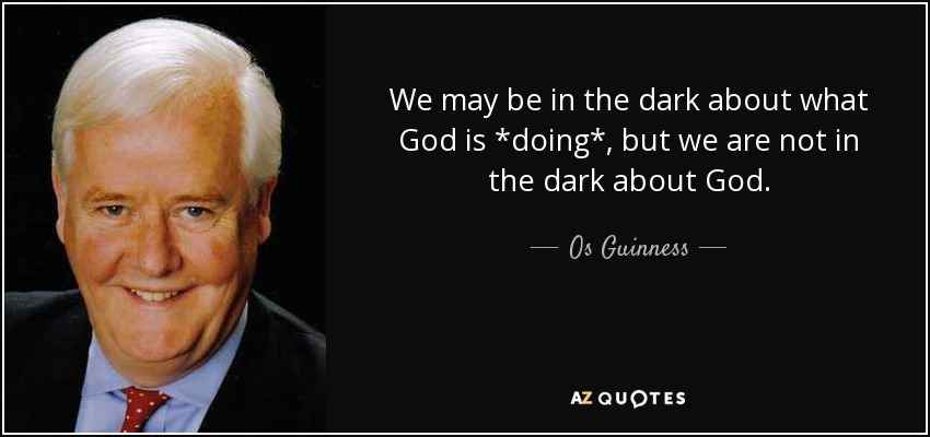 We may be in the dark about what God is *doing*, but we are not in the dark about God. - Os Guinness
