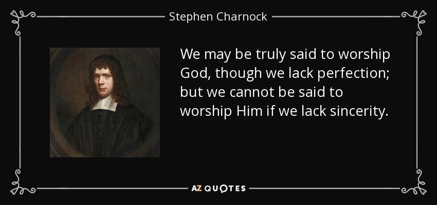 We may be truly said to worship God, though we lack perfection; but we cannot be said to worship Him if we lack sincerity. - Stephen Charnock