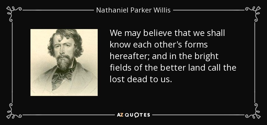 We may believe that we shall know each other's forms hereafter; and in the bright fields of the better land call the lost dead to us. - Nathaniel Parker Willis