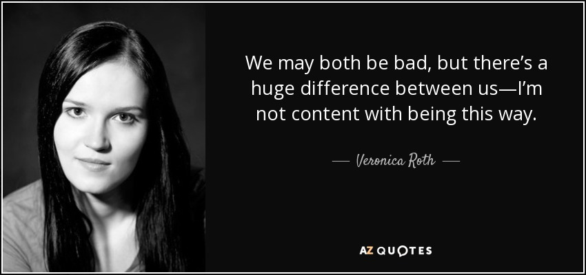 We may both be bad, but there's a huge difference between us—I'm not content with being this way. - Veronica Roth
