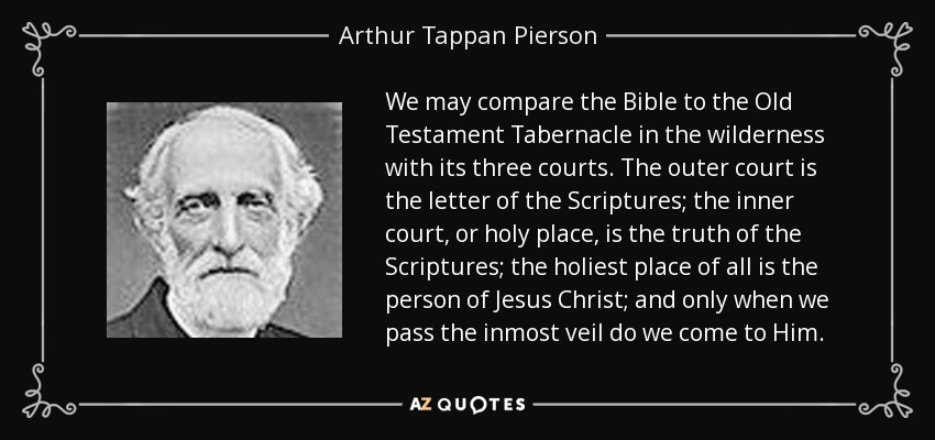 We may compare the Bible to the Old Testament Tabernacle in the wilderness with its three courts. The outer court is the letter of the Scriptures; the inner court, or holy place, is the truth of the Scriptures; the holiest place of all is the person of Jesus Christ; and only when we pass the inmost veil do we come to Him. - Arthur Tappan Pierson