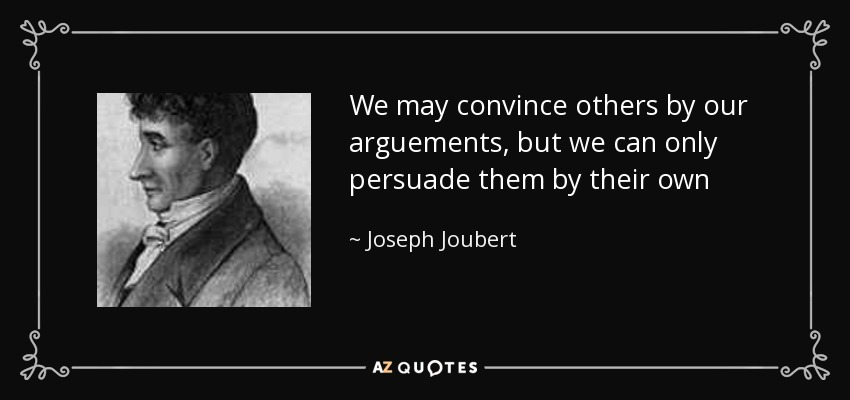 We may convince others by our arguements, but we can only persuade them by their own - Joseph Joubert