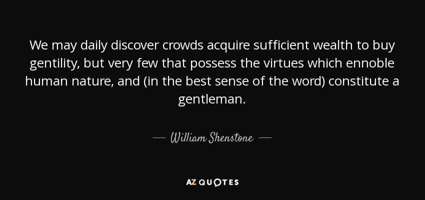 We may daily discover crowds acquire sufficient wealth to buy gentility, but very few that possess the virtues which ennoble human nature, and (in the best sense of the word) constitute a gentleman. - William Shenstone