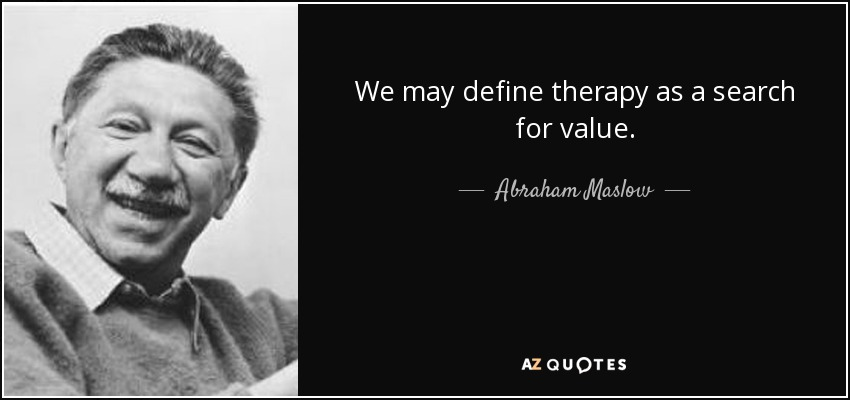 We may define therapy as a search for value. - Abraham Maslow