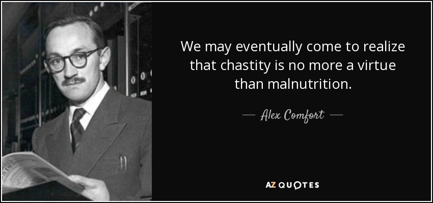 We may eventually come to realize that chastity is no more a virtue than malnutrition. - Alex Comfort