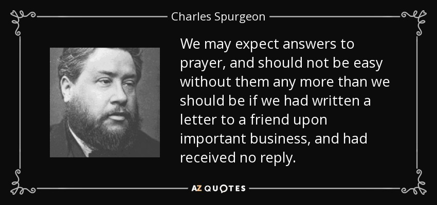 We may expect answers to prayer, and should not be easy without them any more than we should be if we had written a letter to a friend upon important business, and had received no reply. - Charles Spurgeon