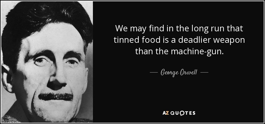 We may find in the long run that tinned food is a deadlier weapon than the machine-gun. - George Orwell