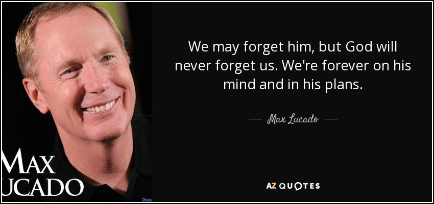 We may forget him, but God will never forget us. We're forever on his mind and in his plans. - Max Lucado