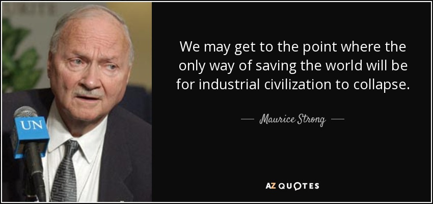 We may get to the point where the only way of saving the world will be for industrial civilization to collapse. - Maurice Strong