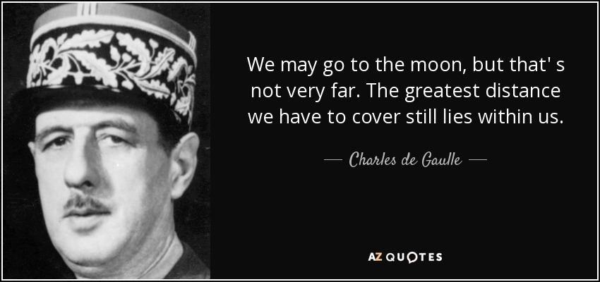 We may go to the moon, but that' s not very far. The greatest distance we have to cover still lies within us. - Charles de Gaulle