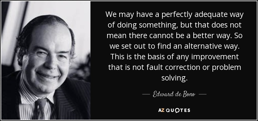 We may have a perfectly adequate way of doing something, but that does not mean there cannot be a better way. So we set out to find an alternative way. This is the basis of any improvement that is not fault correction or problem solving. - Edward de Bono