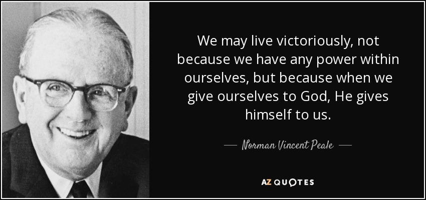 We may live victoriously, not because we have any power within ourselves, but because when we give ourselves to God, He gives himself to us. - Norman Vincent Peale