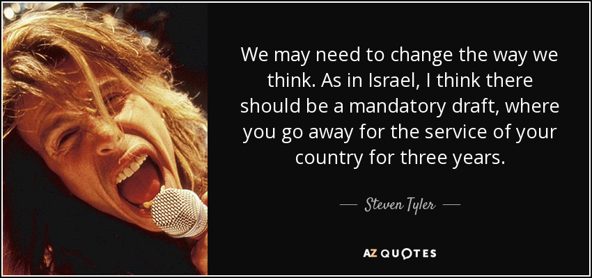 We may need to change the way we think. As in Israel, I think there should be a mandatory draft, where you go away for the service of your country for three years. - Steven Tyler
