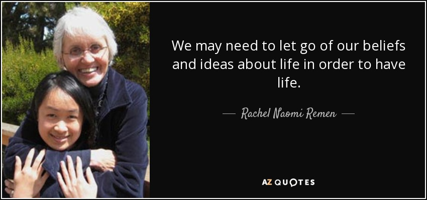 We may need to let go of our beliefs and ideas about life in order to have life. - Rachel Naomi Remen