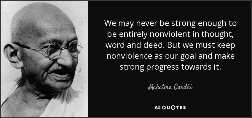 We may never be strong enough to be entirely nonviolent in thought, word and deed. But we must keep nonviolence as our goal and make strong progress towards it. - Mahatma Gandhi