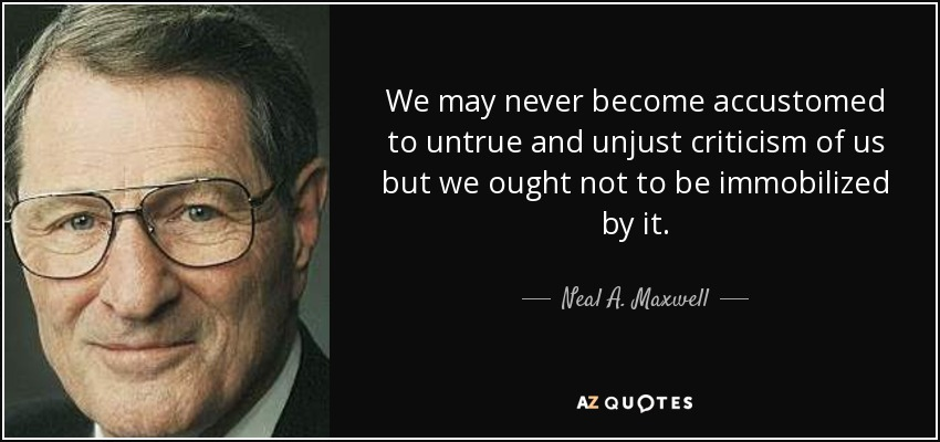We may never become accustomed to untrue and unjust criticism of us but we ought not to be immobilized by it. - Neal A. Maxwell