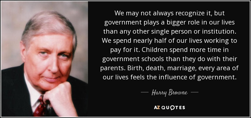 We may not always recognize it, but government plays a bigger role in our lives than any other single person or institution. We spend nearly half of our lives working to pay for it. Children spend more time in government schools than they do with their parents. Birth, death, marriage, every area of our lives feels the influence of government. - Harry Browne