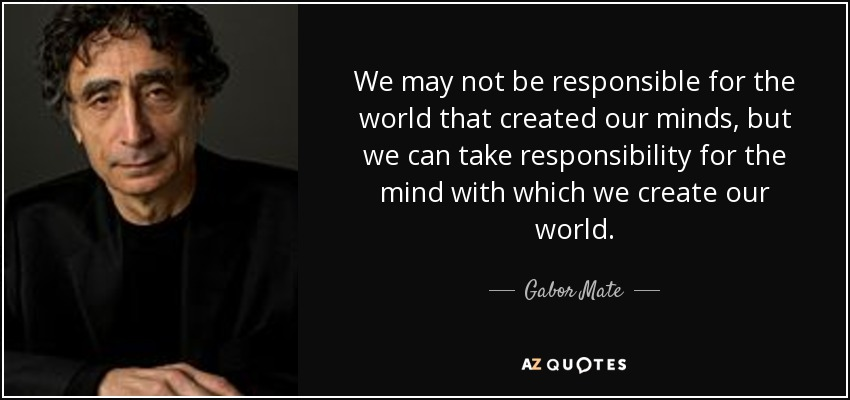 We may not be responsible for the world that created our minds, but we can take responsibility for the mind with which we create our world. - Gabor Mate
