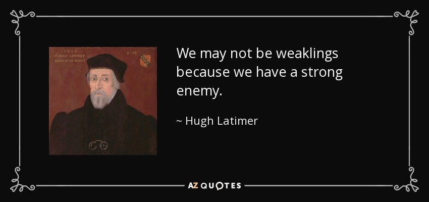 We may not be weaklings because we have a strong enemy. - Hugh Latimer