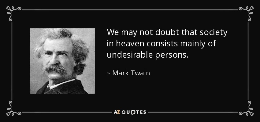 We may not doubt that society in heaven consists mainly of undesirable persons. - Mark Twain