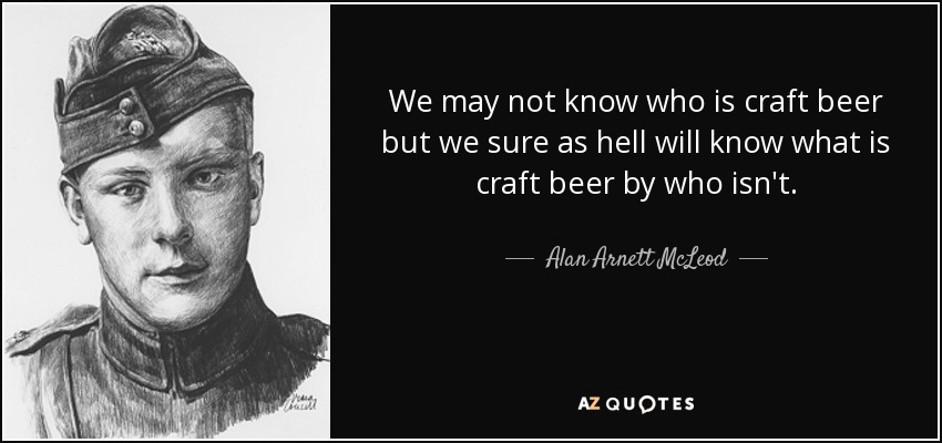 We may not know who is craft beer but we sure as hell will know what is craft beer by who isn't. - Alan Arnett McLeod