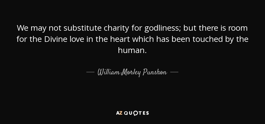 We may not substitute charity for godliness; but there is room for the Divine love in the heart which has been touched by the human. - William Morley Punshon