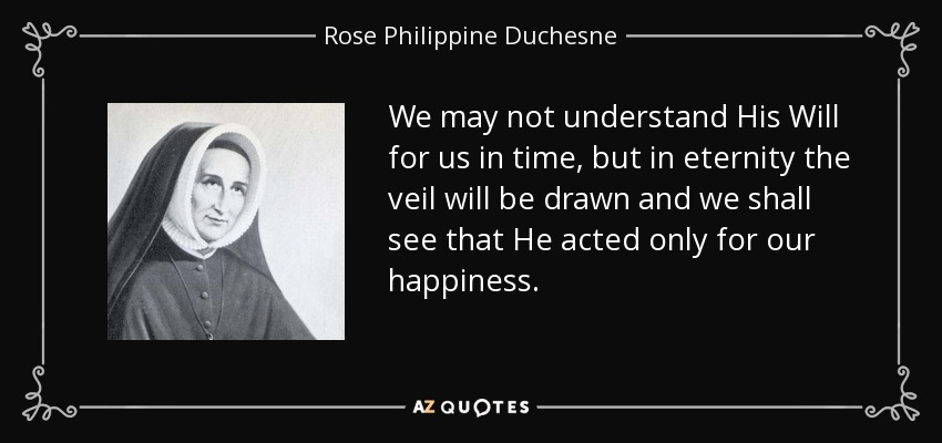 We may not understand His Will for us in time, but in eternity the veil will be drawn and we shall see that He acted only for our happiness. - Rose Philippine Duchesne