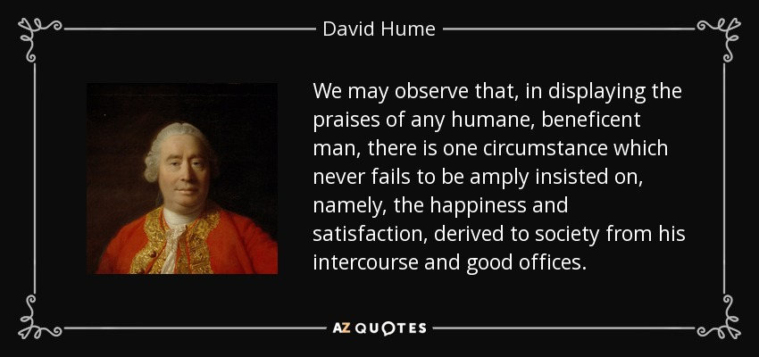 We may observe that, in displaying the praises of any humane, beneficent man, there is one circumstance which never fails to be amply insisted on, namely, the happiness and satisfaction, derived to society from his intercourse and good offices. - David Hume