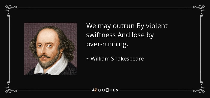 We may outrun By violent swiftness And lose by over-running. - William Shakespeare