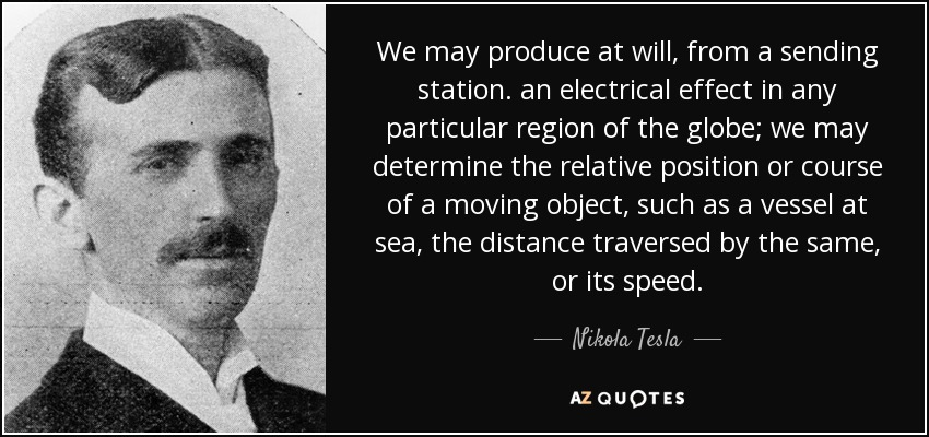 We may produce at will, from a sending station. an electrical effect in any particular region of the globe; we may determine the relative position or course of a moving object, such as a vessel at sea, the distance traversed by the same, or its speed. - Nikola Tesla