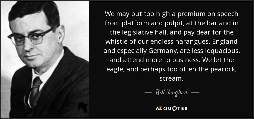 We may put too high a premium on speech from platform and pulpit, at the bar and in the legislative hall, and pay dear for the whistle of our endless harangues. England and especially Germany, are less loquacious, and attend more to business. We let the eagle, and perhaps too often the peacock, scream. - Bill Vaughan