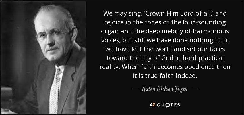 We may sing, 'Crown Him Lord of all,' and rejoice in the tones of the loud-sounding organ and the deep melody of harmonious voices, but still we have done nothing until we have left the world and set our faces toward the city of God in hard practical reality. When faith becomes obedience then it is true faith indeed. - Aiden Wilson Tozer