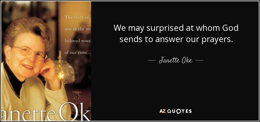 We may surprised at whom God sends to answer our prayers. - Janette Oke