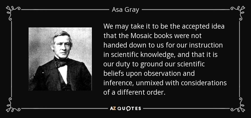 We may take it to be the accepted idea that the Mosaic books were not handed down to us for our instruction in scientific knowledge, and that it is our duty to ground our scientific beliefs upon observation and inference, unmixed with considerations of a different order. - Asa Gray