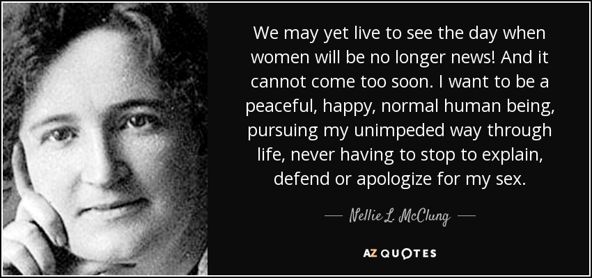 We may yet live to see the day when women will be no longer news! And it cannot come too soon. I want to be a peaceful, happy, normal human being, pursuing my unimpeded way through life, never having to stop to explain, defend or apologize for my sex. - Nellie L. McClung