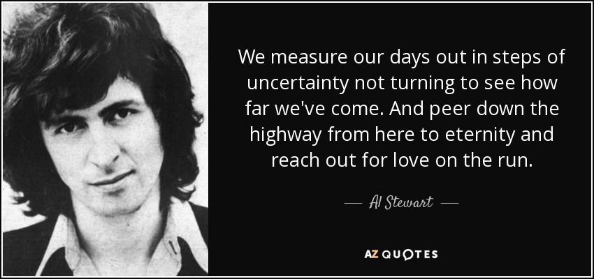 We measure our days out in steps of uncertainty not turning to see how far we've come. And peer down the highway from here to eternity and reach out for love on the run. - Al Stewart