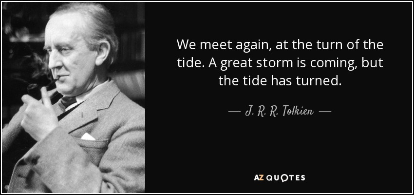 We meet again, at the turn of the tide. A great storm is coming, but the tide has turned. - J. R. R. Tolkien