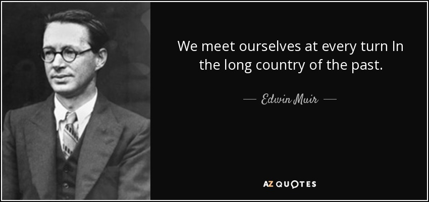 We meet ourselves at every turn In the long country of the past. - Edwin Muir