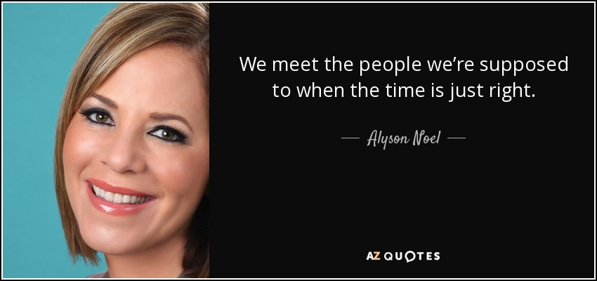 We meet the people we're supposed to when the time is just right. - Alyson Noel