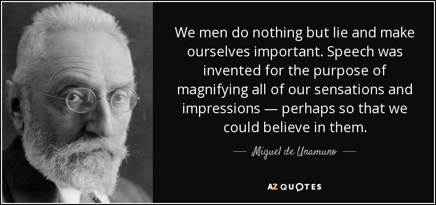 We men do nothing but lie and make ourselves important. Speech was invented for the purpose of magnifying all of our sensations and impressions — perhaps so that we could believe in them. - Miguel de Unamuno
