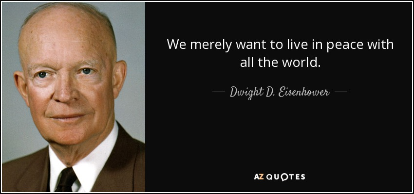 We merely want to live in peace with all the world. - Dwight D. Eisenhower