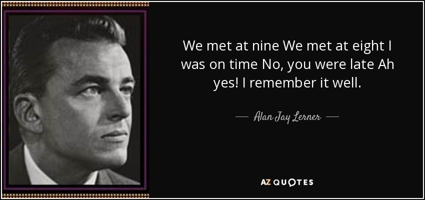 We met at nine We met at eight I was on time No, you were late Ah yes! I remember it well. - Alan Jay Lerner