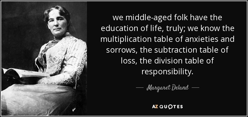 we middle-aged folk have the education of life, truly; we know the multiplication table of anxieties and sorrows, the subtraction table of loss, the division table of responsibility. - Margaret Deland