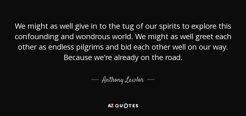 We might as well give in to the tug of our spirits to explore this confounding and wondrous world. We might as well greet each other as endless pilgrims and bid each other well on our way. Because we're already on the road. - Anthony Lawlor