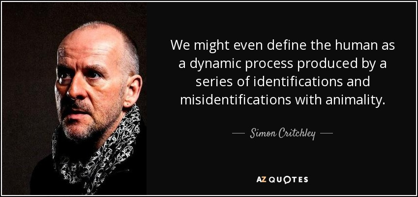 We might even define the human as a dynamic process produced by a series of identifications and misidentifications with animality. - Simon Critchley