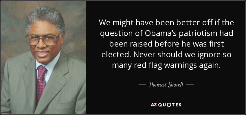We might have been better off if the question of Obama's patriotism had been raised before he was first elected. Never should we ignore so many red flag warnings again. - Thomas Sowell