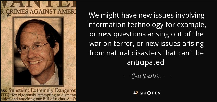 We might have new issues involving information technology for example, or new questions arising out of the war on terror, or new issues arising from natural disasters that can't be anticipated. - Cass Sunstein