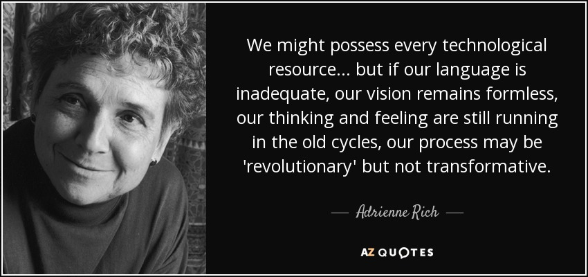We might possess every technological resource... but if our language is inadequate, our vision remains formless, our thinking and feeling are still running in the old cycles, our process may be 'revolutionary' but not transformative. - Adrienne Rich