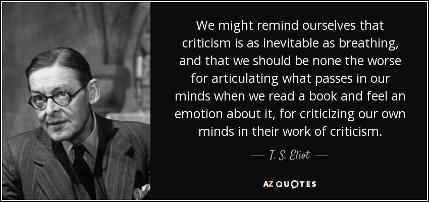 We might remind ourselves that criticism is as inevitable as breathing, and that we should be none the worse for articulating what passes in our minds when we read a book and feel an emotion about it, for criticizing our own minds in their work of criticism. - T. S. Eliot
